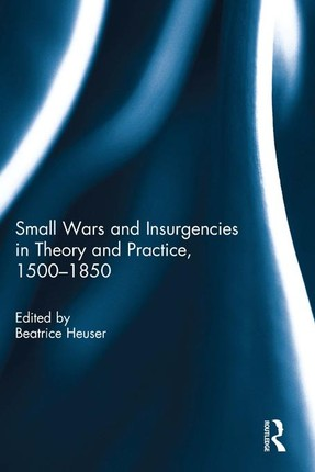 Small Wars and Insurgencies in Theory and Practice, 1500-1850