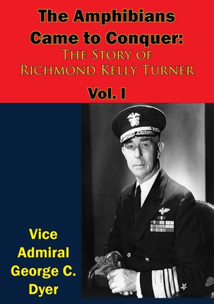 Amphibians Came to Conquer: The Story of Richmond Kelly Turner Vol. I