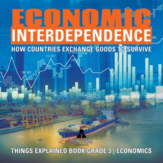 Economic Interdependence : How Countries Exchange Goods to Survive | Things Explained Book Grade 3 | Economics