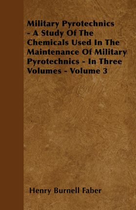Military Pyrotechnics - A Study Of The Chemicals Used In The Maintenance Of Military Pyrotechnics - In Three Volumes - Volume 3