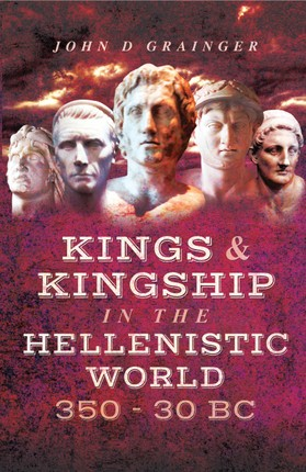 Kings and Kingship in the Hellenistic World, 350-30 BC