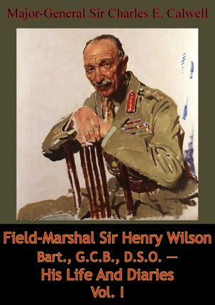 Field-Marshal Sir Henry Wilson Bart., G.C.B., D.S.O. - His Life And Diaries Vol. I