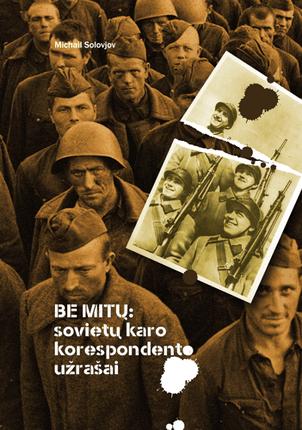 Be mitų: sovietų karo korespondento užrašai