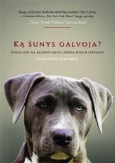 Ką šunys galvoja? Knyga apie tai, ką šunys mato, uodžia, žino ir supranta