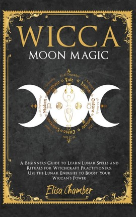 Wicca Moon Magic: A Beginners Guide to Learn Lunar Spells and Rituals for Witchcraft Practitioners. Use Moon Energies to Boost Your Wicc