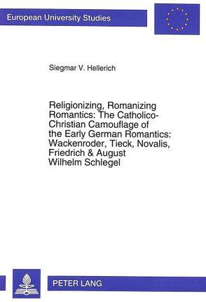 Religionizing, Romanizing Romantics: The Catholico-Christian Camouflage of the Early German Romantics: Wackenroder, Tieck, Novalis, Friedrich & August Wilhelm Schlegel
