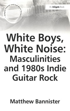 White Boys, White Noise: Masculinities and 1980s Indie Guitar Rock
