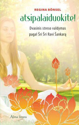 Atsipalaiduokite! Dvasinis streso valdymas pagal Šri Šri Ravi Šankarą