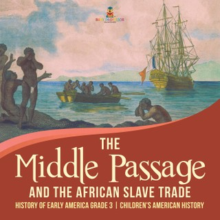 The Middle Passage and the African Slave Trade | History of Early America Grade 3 | Children's American History