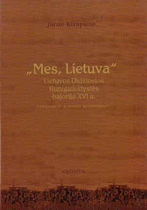 """Mes, Lietuva"". Lietuvos Didžiosios Kunigaikštystės bajorija XVI a. (viešasis ir privatus gyvenimas)"