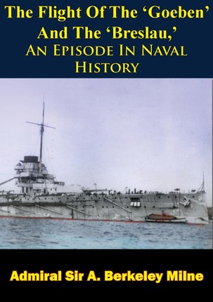Flight Of The 'Goeben' And The 'Breslau,' An Episode In Naval History
