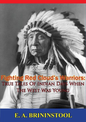 Fighting Red Cloud's Warriors: True Tales Of Indian Days When The West Was Young