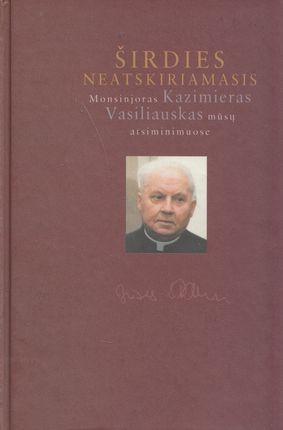 Širdies neaskiriamasis Monsinjoras Kazimieras Vasiliauskas mūsų atsiminimuose