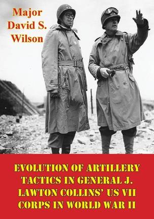 Evolution Of Artillery Tactics In General J. Lawton Collins' US VII Corps In World War II
