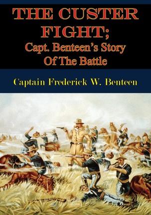 Custer Fight; Capt. Benteen's Story Of The Battle