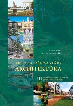 Miesto kraštovaizdžio architektūra. 3 tomas. Miesto kraštovaizdžio architektūros objektų formavimo principai