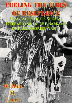 Fueling the Fires of Resistance - Army Air Forces Special Operations in the Balkans during World War II [Illustrated Edition]