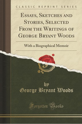 Essays, Sketches and Stories, Selected From the Writings of George Bryant Woods