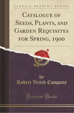 Catalogue of Seeds, Plants, and Garden Requisites for Spring, 1900 (Classic Reprint)