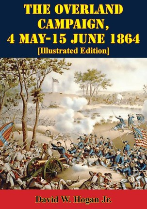 Overland Campaign, 4 May-15 June 1864 [Illustrated Edition]