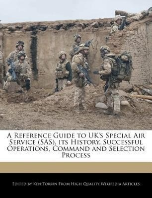 A Reference Guide to UK's Special Air Service (SAS), Its History, Successful Operations, Command and Selection Process