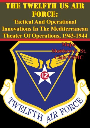 Twelfth US Air Force: Tactical And Operational Innovations In The Mediterranean Theater Of Operations, 1943-1944