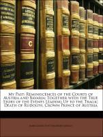 My Past: Reminiscences of the Courts of Austria and Bavaria; Together with the True Story of the Events Leading Up to the Tragic Death of Rudolph, Crown Prince of Austria