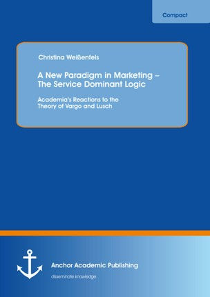 A New Paradigm in Marketing - The Service Dominant Logic: Academia's Reactions to the Theory of Vargo and Lusch