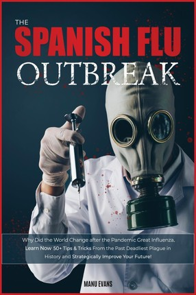 The Spanish Flu OUTBREAK: Why Did the World Change after the Pandemic Great Influenza. Learn Now 50+ Tips & Tricks from the Past Deadliest Plagu
