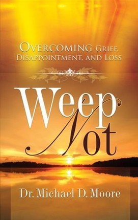 Weep Not: Overcoming Grief, Disappointment, and Loss
