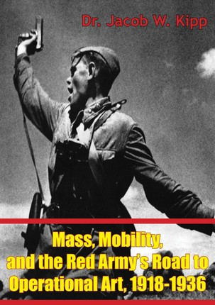 Mass, Mobility, And The Red Army's Road To Operational Art, 1918-1936