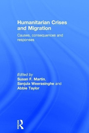 Humanitarian Crises and Migration: Causes, Consequences and Responses