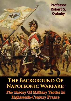 Background Of Napoleonic Warfare: The Theory Of Military Tactics In Eighteenth-Century France
