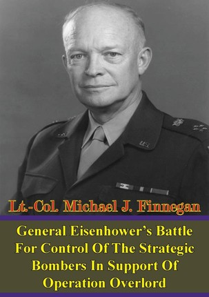 General Eisenhower's Battle For Control Of The Strategic Bombers In Support Of Operation Overlord