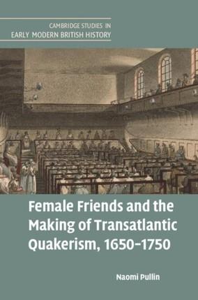 Female Friends and the Making of Transatlantic Quakerism, 1650-1750