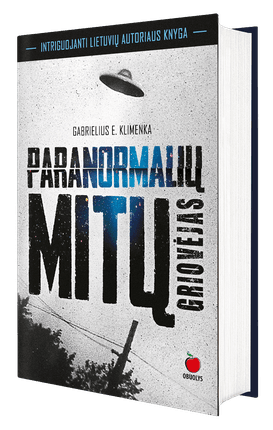 PARANORMALIŲ MITŲ GRIOVĖJAS: vaiduokliai, ateiviai, anomalijos, paranormalūs reiškiniai, poltergeistas - intriguojantys faktai, stulbinantys paaiškinimai naujoje lietuvių autoriaus knygoje