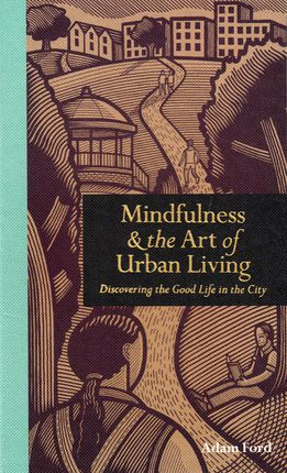 Mindfulness & the Art of Urban Living. Discivering the Good Life in the City