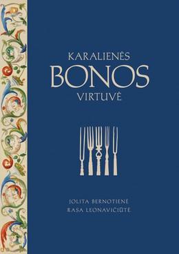 KARALIENĖS BONOS VIRTUVĖ: įkvepiančios LDK asmenybės gyvenimo istorija + 29 renesansiniai receptai