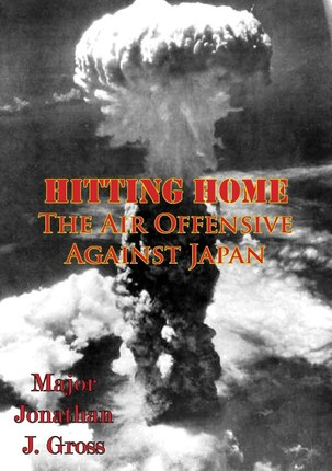 Hitting Home - The Air Offensive Against Japan [Illustrated Edition]