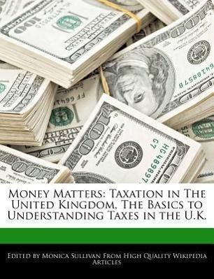 Money Matters: Taxation in the United Kingdom, the Basics to Understanding Taxes in the U.K.