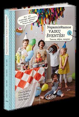 NEPAMIRŠTAMOS VAIKŲ ŠVENTĖS: daugiau nei 120 išradingiausių patiekalų vaikų šventėms + idėjos, kaip dekoruoti šventės vietą ir parengti kvietimus