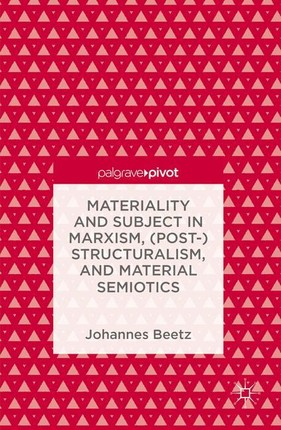 Materiality and Subject in Marxism, (Post-)Structuralism, and Material Semiotics