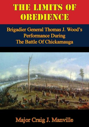 Limits Of Obedience: Brigadier General Thomas J. Wood's Performance During The Battle Of Chickamauga