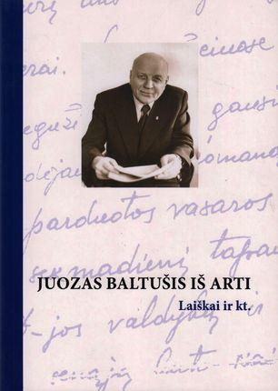 Juozas Baltušis iš arti. Laiškai ir kt.