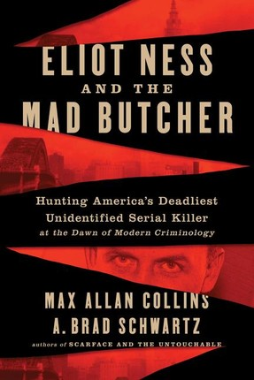 Eliot Ness and the Mad Butcher: Hunting America's Deadliest Unidentified Serial Killer at the Dawn of Modern Criminology