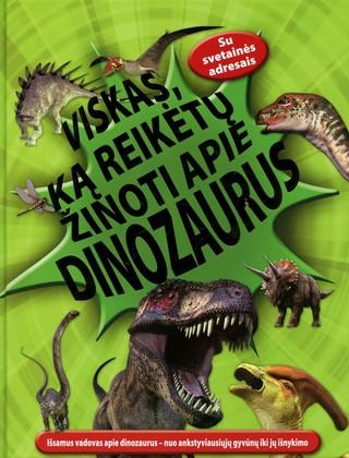 Viskas, ką reikėtų žinoti apie dinozaurus: išsamus vadovas apie dinozaurus – nuo ankstyviausiųjų gyvūnų iki jų išnykimo