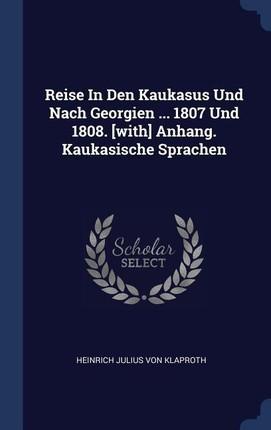 Reise in Den Kaukasus Und Nach Georgien ... 1807 Und 1808. [with] Anhang. Kaukasische Sprachen