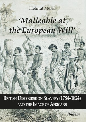 'Malleable at the European Will': British Discourse on Slavery (1784-1824) and the Image of Africans