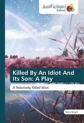 Killed By An Idiot And Its Son: A Play