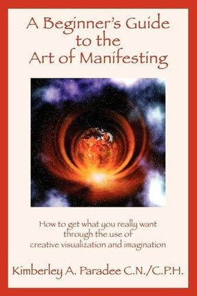 A Beginner's Guide to the Art of Manifesting How to Get What You Want Out of Life